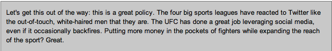 Quote from BloodyElbow.com site: Let's get this out of the way: this is a great policy. The four big sports leagues have reacted to Twitter like the out-of-touch, white-haired men that they are. The UFC has done a great job leveraging social media, even if it occasionally backfires. Putting more money in the pockets of fighters while expanding the reach of the sport? Great.
